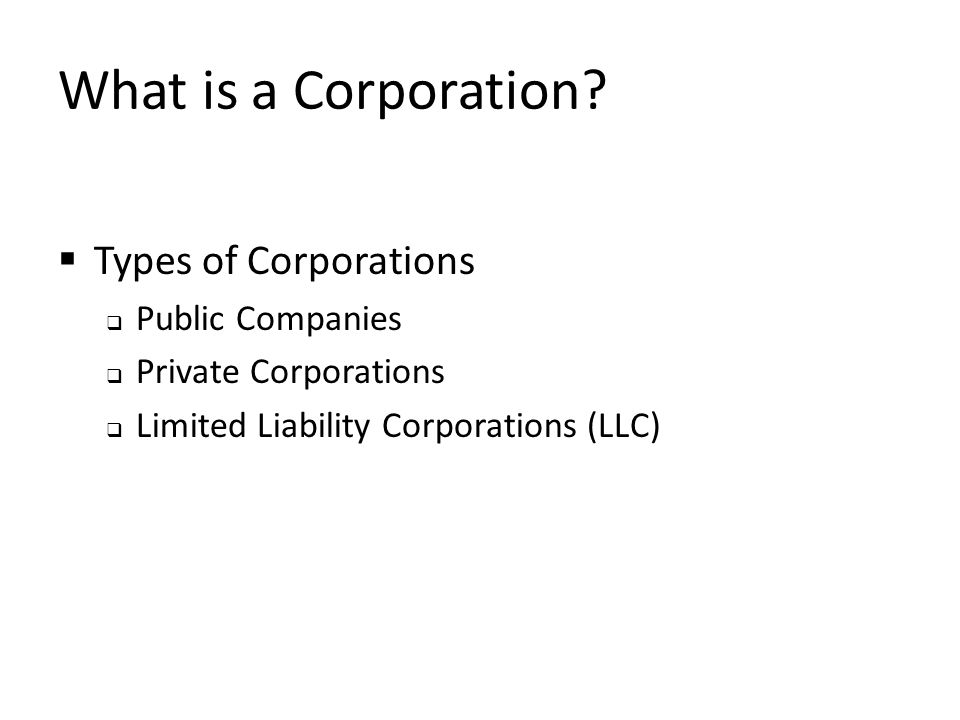 What is a Corporation?  Types of Corporations  Public Companies  Private Corporations  Limited Liability Corporations (LLC)