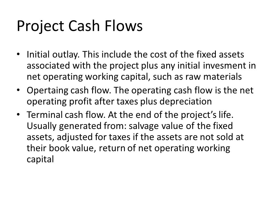 Project Cash Flows Initial outlay. This include the cost of the fixed assets associated with the project plus any initial invesment in net operating w