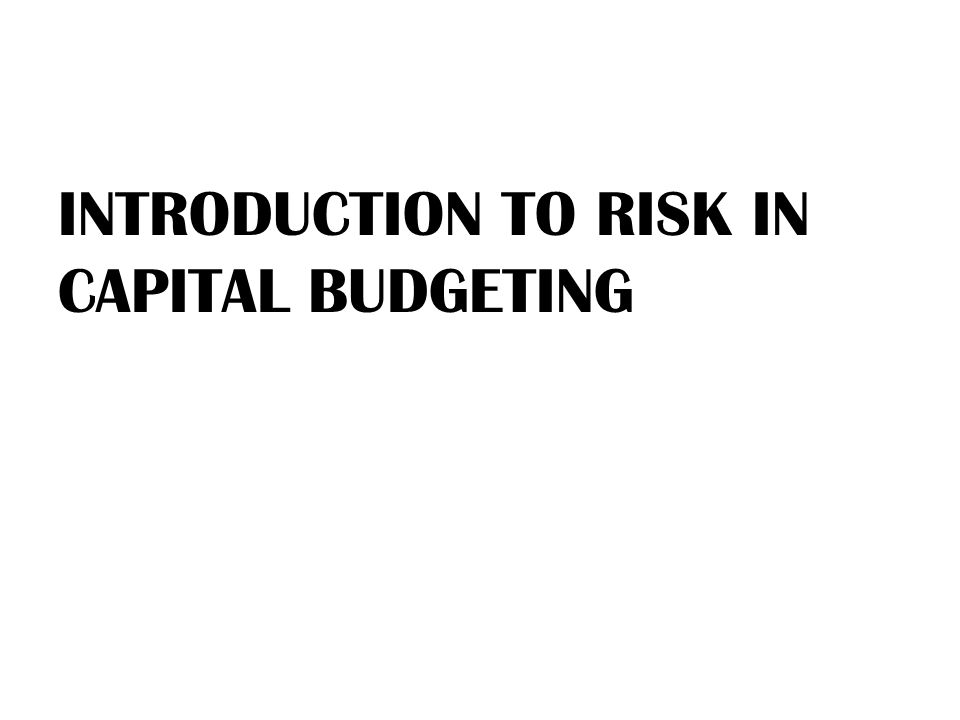 INTRODUCTION TO RISK IN CAPITAL BUDGETING
