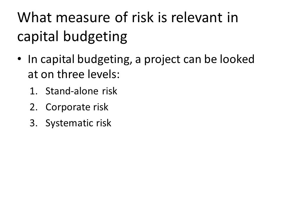 What measure of risk is relevant in capital budgeting In capital budgeting, a project can be looked at on three levels: 1.Stand-alone risk 2.Corporate