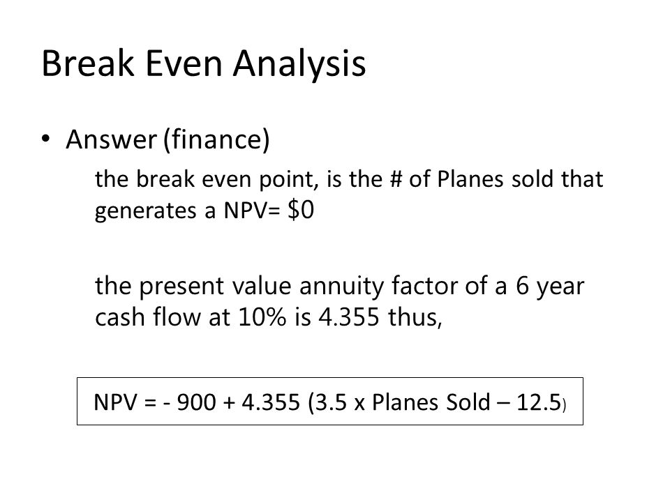 Break Even Analysis Answer (finance) the break even point, is the # of Planes sold that generates a NPV= $0 the present value annuity factor of a 6 year cash flow at 10% is 4.355 thus, NPV = - 900 + 4.355 (3.5 x Planes Sold – 12.5 )
