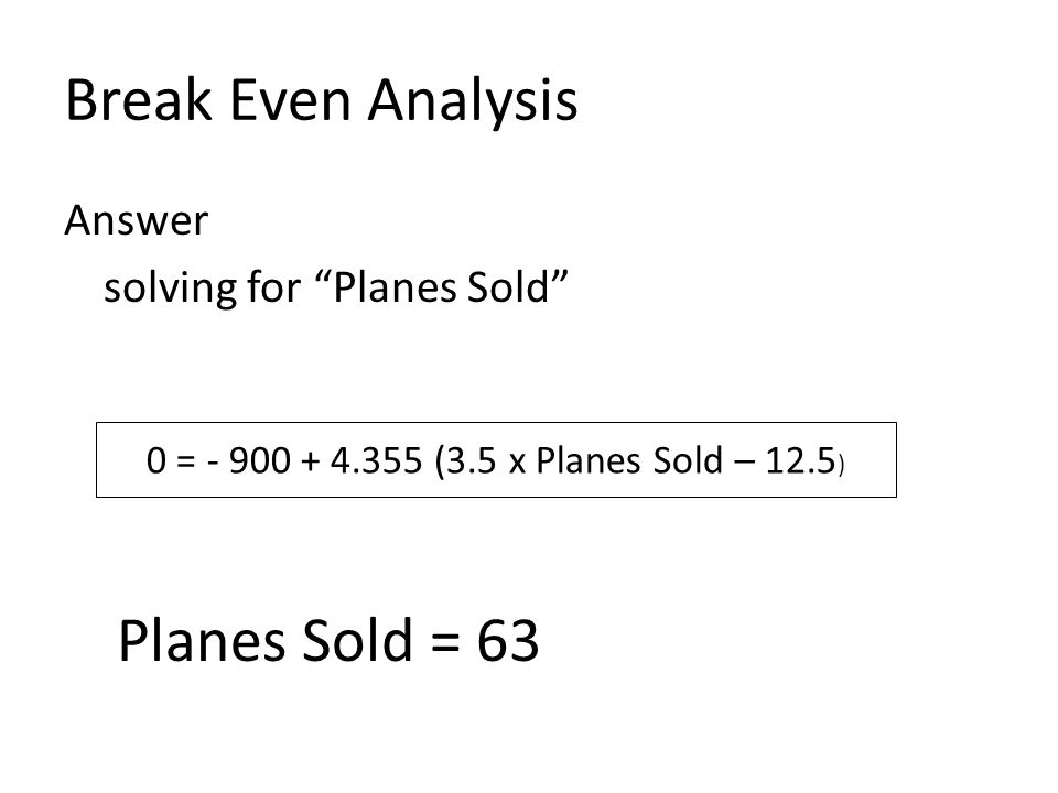 """Break Even Analysis Answer solving for """"Planes Sold"""" Planes Sold = 63 0 = - 900 + 4.355 (3.5 x Planes Sold – 12.5 )"""