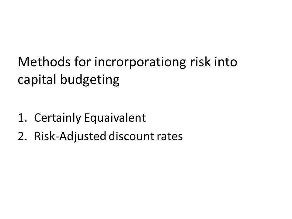 Methods for incrorporationg risk into capital budgeting 1.Certainly Equaivalent 2.Risk-Adjusted discount rates