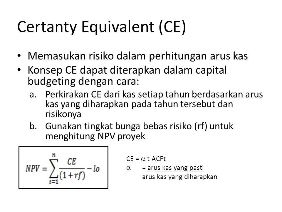 Certanty Equivalent (CE) Memasukan risiko dalam perhitungan arus kas Konsep CE dapat diterapkan dalam capital budgeting dengan cara: a.Perkirakan CE dari kas setiap tahun berdasarkan arus kas yang diharapkan pada tahun tersebut dan risikonya b.Gunakan tingkat bunga bebas risiko (rf) untuk menghitung NPV proyek CE =  t ACFt  = arus kas yang pasti arus kas yang diharapkan