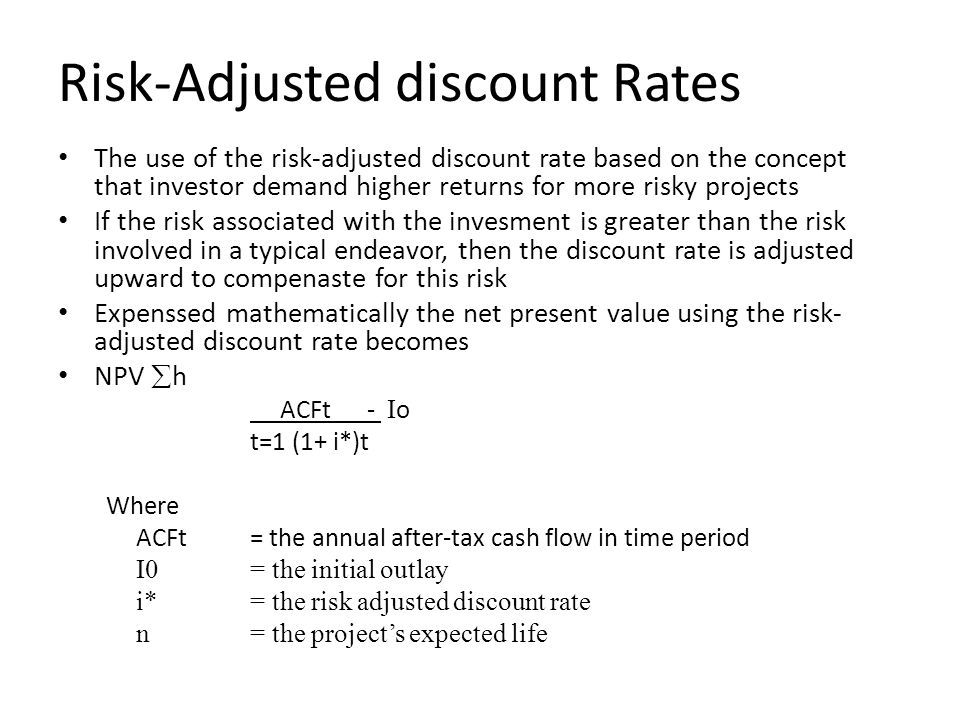 Risk-Adjusted discount Rates The use of the risk-adjusted discount rate based on the concept that investor demand higher returns for more risky projects If the risk associated with the invesment is greater than the risk involved in a typical endeavor, then the discount rate is adjusted upward to compenaste for this risk Expenssed mathematically the net present value using the risk- adjusted discount rate becomes NPV  h ACFt - I o t=1 (1+ i*)t Where ACFt = the annual after-tax cash flow in time period I0 = the initial outlay i*= the risk adjusted discount rate n = the project's expected life