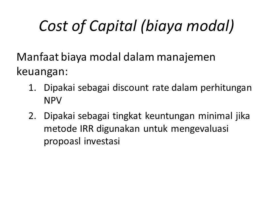Cost of Capital (biaya modal) Manfaat biaya modal dalam manajemen keuangan: 1.Dipakai sebagai discount rate dalam perhitungan NPV 2.Dipakai sebagai tingkat keuntungan minimal jika metode IRR digunakan untuk mengevaluasi propoasl investasi