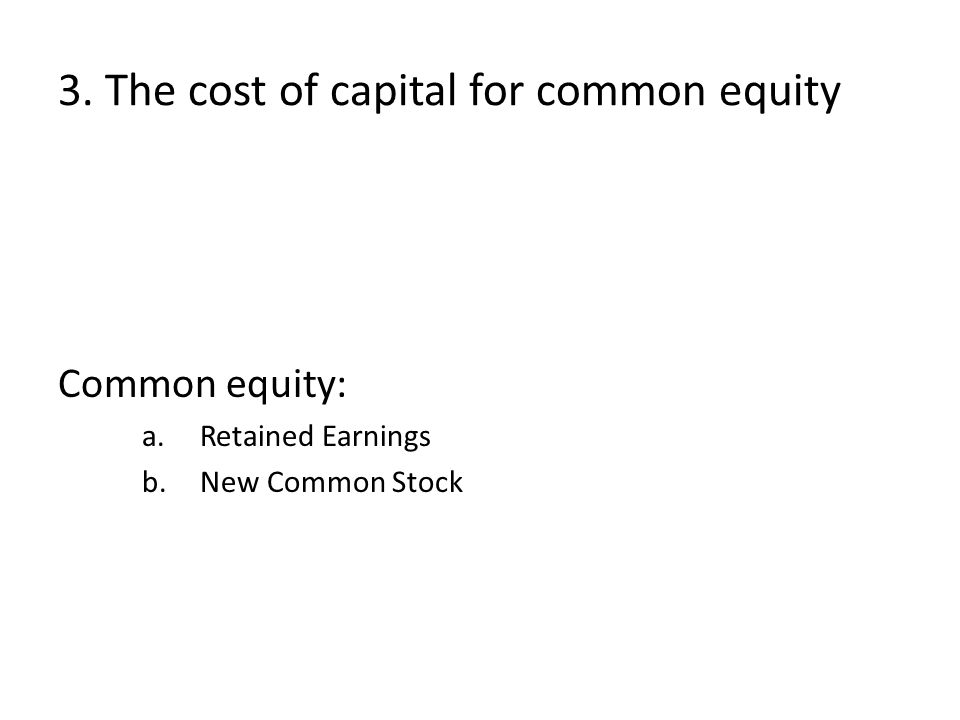 3. The cost of capital for common equity Common equity: a.Retained Earnings b.New Common Stock