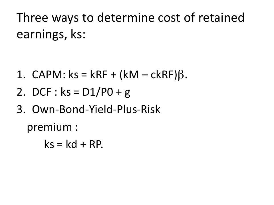 Three ways to determine cost of retained earnings, ks: 1.CAPM: ks = kRF + (kM – ckRF) . 2.DCF : ks = D1/P0 + g 3.Own-Bond-Yield-Plus-Risk premium : k