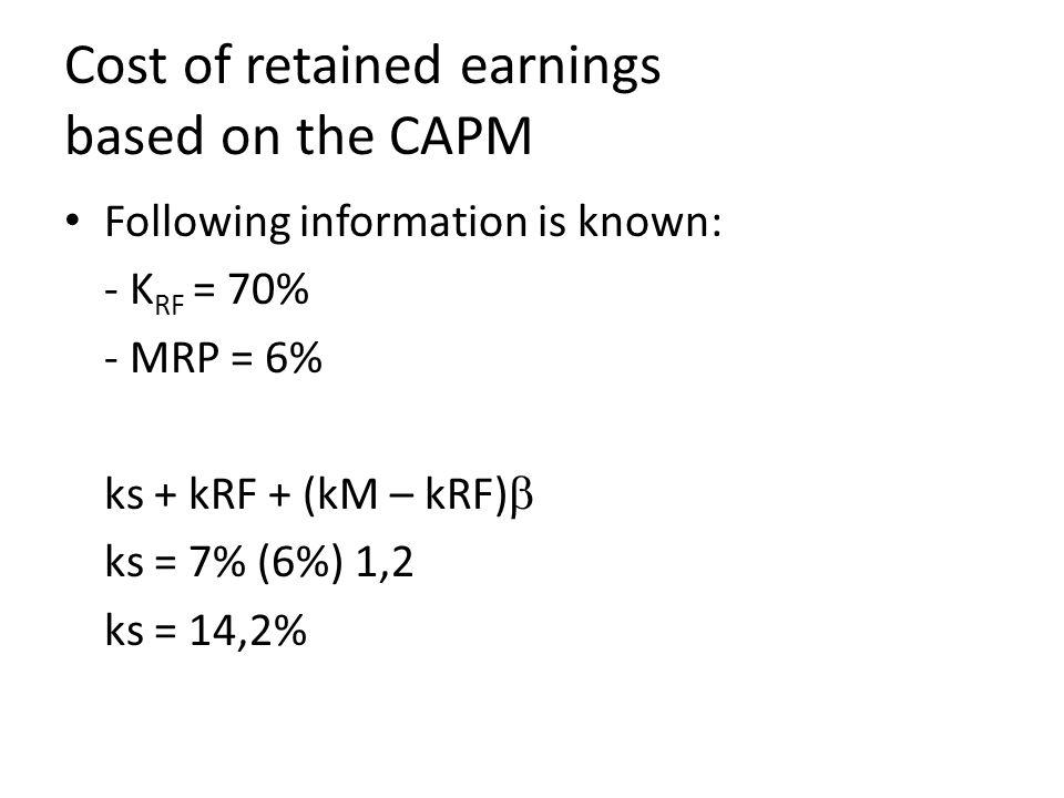 Cost of retained earnings based on the CAPM Following information is known: - K RF = 70% - MRP = 6% ks + kRF + (kM – kRF)  ks = 7% (6%) 1,2 ks = 14,2%