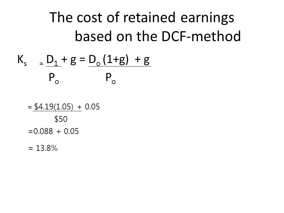 The cost of retained earnings based on the DCF-method K s = D 1 + g = D o (1+g) + g P o P o = $4.19(1.05) + 0.05 $50 =0.088 + 0.05 = 13.8%
