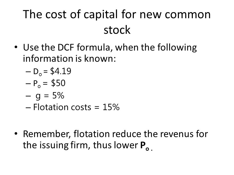 The cost of capital for new common stock Use the DCF formula, when the following information is known: – D o = $4.19 – P o = $50 – g = 5% – Flotation costs = 15% Remember, flotation reduce the revenus for the issuing firm, thus lower P o.