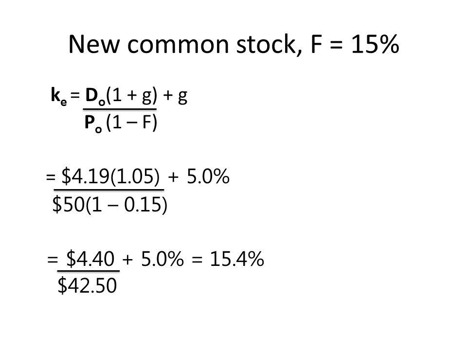 New common stock, F = 15% k e = D o (1 + g) + g P o (1 – F) = $4.19(1.05) + 5.0% $50(1 – 0.15) = $4.40 + 5.0% = 15.4% $42.50