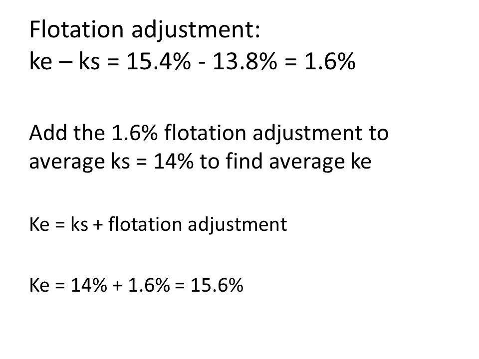 Flotation adjustment: ke – ks = 15.4% - 13.8% = 1.6% Add the 1.6% flotation adjustment to average ks = 14% to find average ke Ke = ks + flotation adjustment Ke = 14% + 1.6% = 15.6%