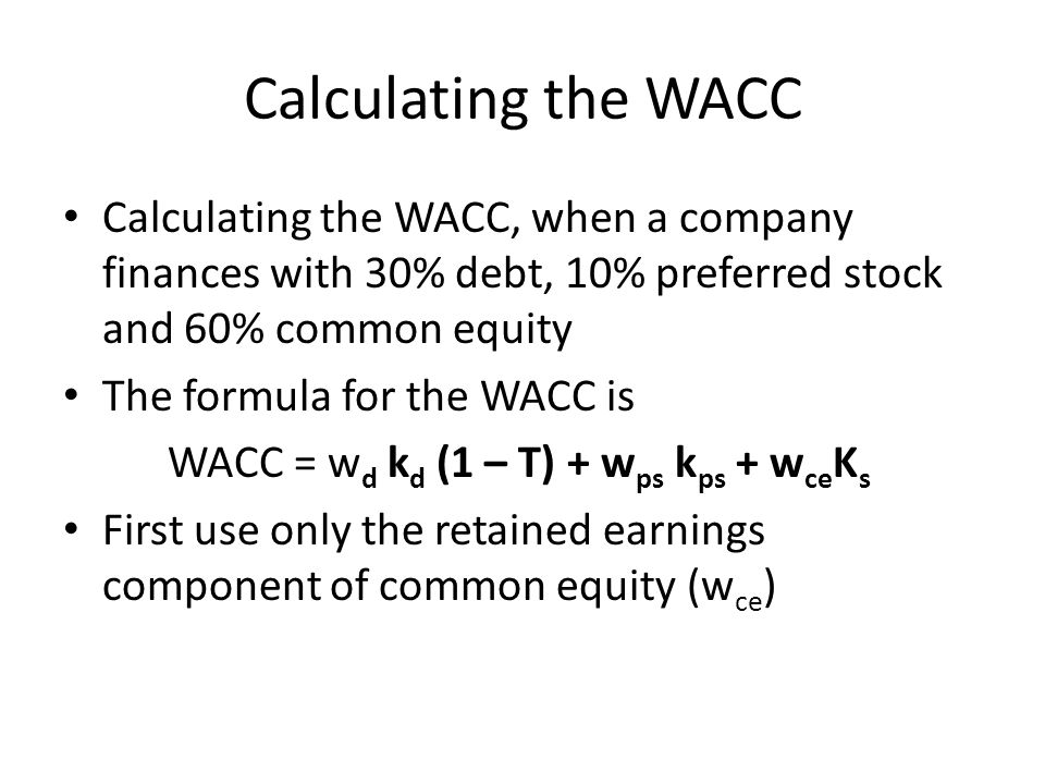 Calculating the WACC Calculating the WACC, when a company finances with 30% debt, 10% preferred stock and 60% common equity The formula for the WACC is WACC = w d k d (1 – T) + w ps k ps + w ce K s First use only the retained earnings component of common equity (w ce )