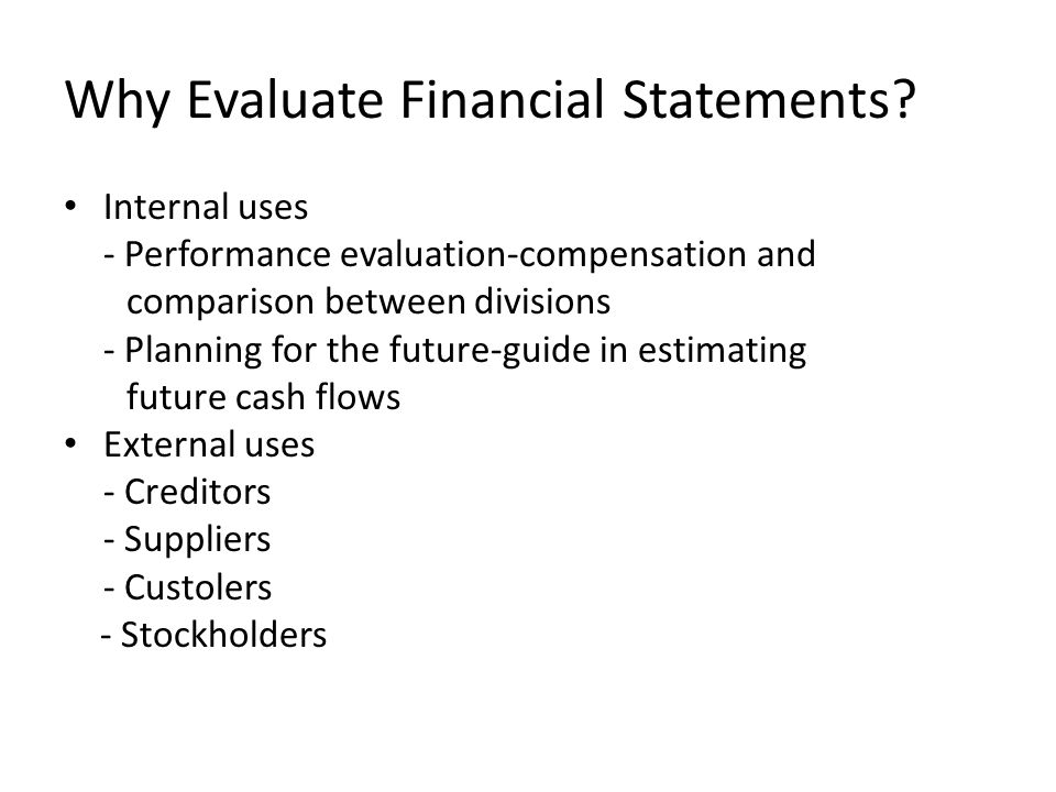 Why Evaluate Financial Statements? Internal uses - Performance evaluation-compensation and comparison between divisions - Planning for the future-guid