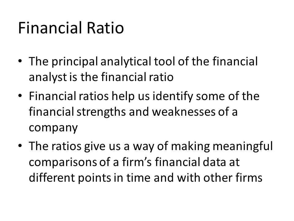 Financial Ratio The principal analytical tool of the financial analyst is the financial ratio Financial ratios help us identify some of the financial