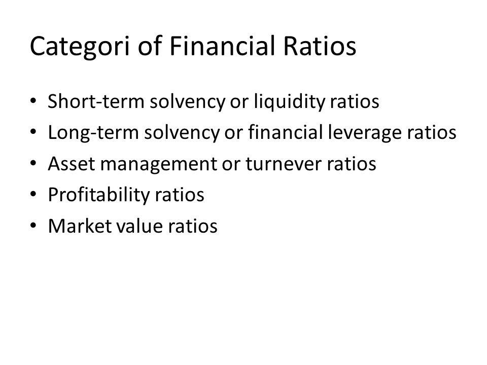 Categori of Financial Ratios Short-term solvency or liquidity ratios Long-term solvency or financial leverage ratios Asset management or turnever ratios Profitability ratios Market value ratios