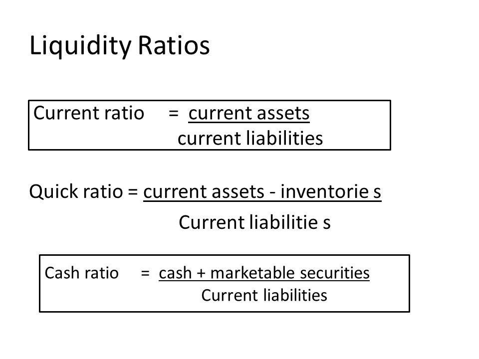 Liquidity Ratios Quick ratio = current assets - inventorie s Current liabilitie s Current ratio = current assets current liabilities Cash ratio = cash + marketable securities Current liabilities