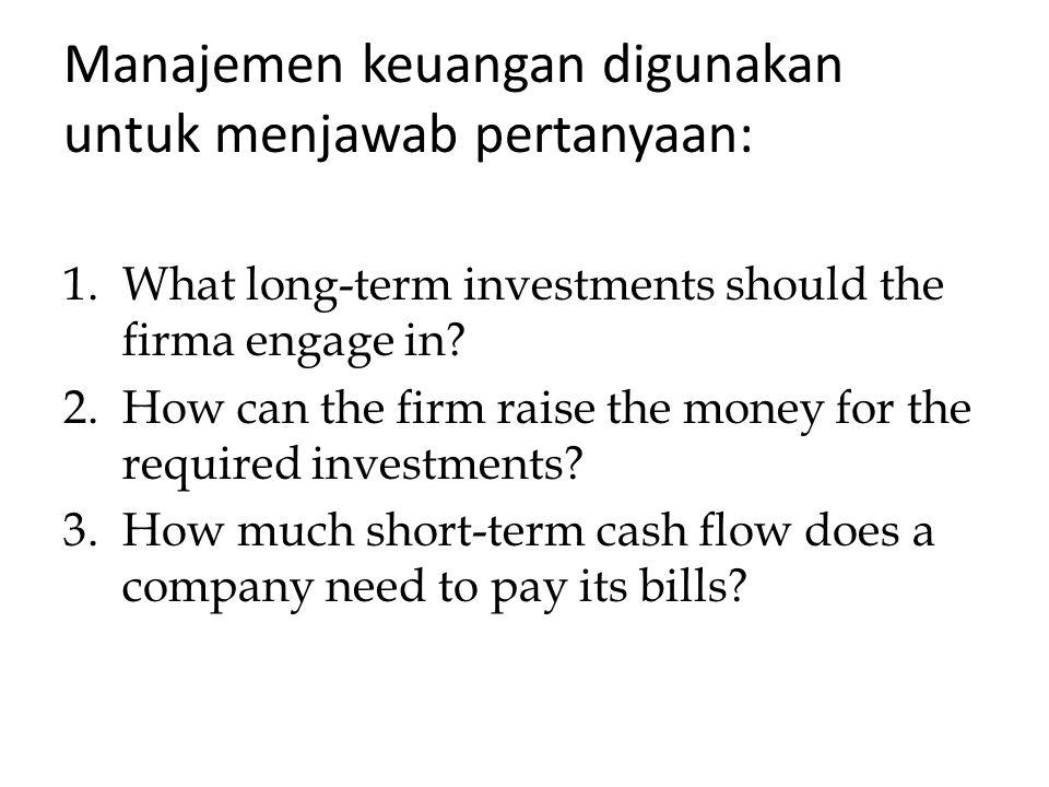 Manajemen keuangan digunakan untuk menjawab pertanyaan: 1.What long-term investments should the firma engage in? 2.How can the firm raise the money fo