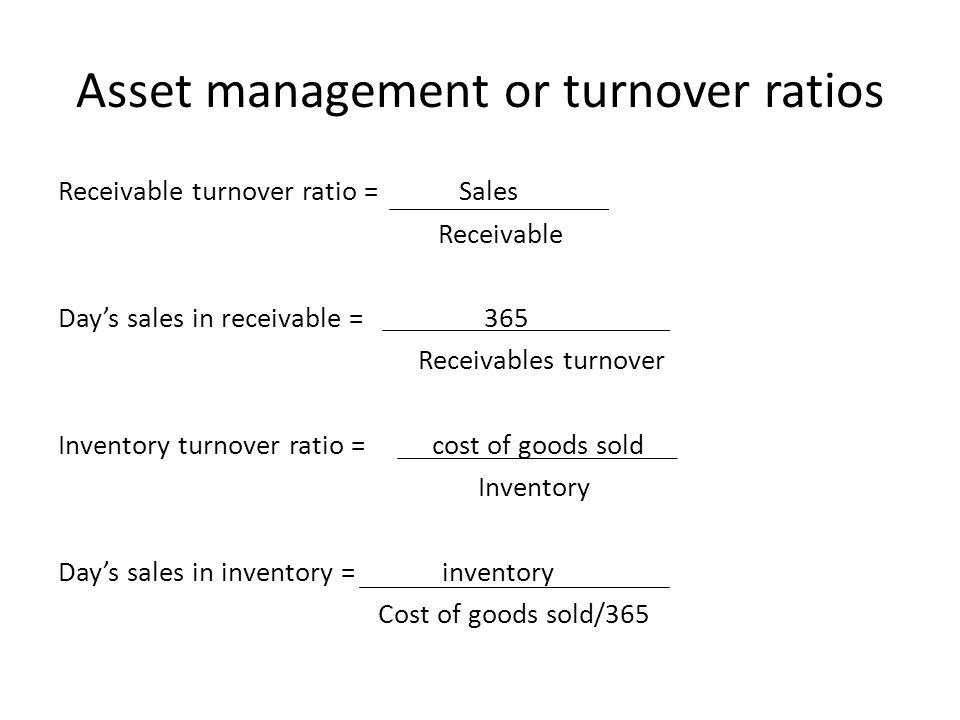 Asset management or turnover ratios Receivable turnover ratio = Sales Receivable Day's sales in receivable = 365 Receivables turnover Inventory turnov