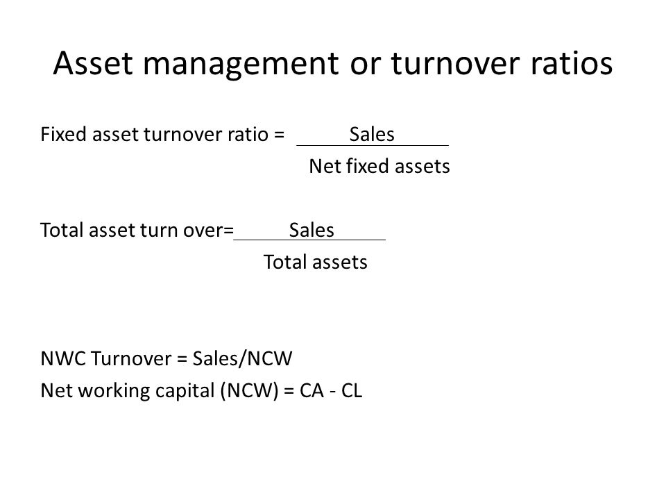 Asset management or turnover ratios Fixed asset turnover ratio = Sales Net fixed assets Total asset turn over= Sales Total assets NWC Turnover = Sales/NCW Net working capital (NCW) = CA - CL