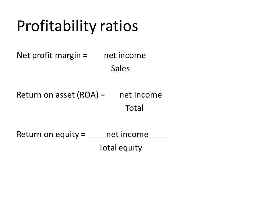 Profitability ratios Net profit margin = net income Sales Return on asset (ROA) = net Income Total Return on equity = net income Total equity