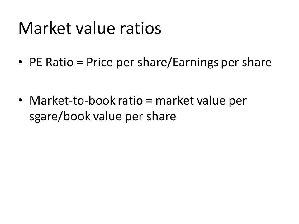 Market value ratios PE Ratio = Price per share/Earnings per share Market-to-book ratio = market value per sgare/book value per share