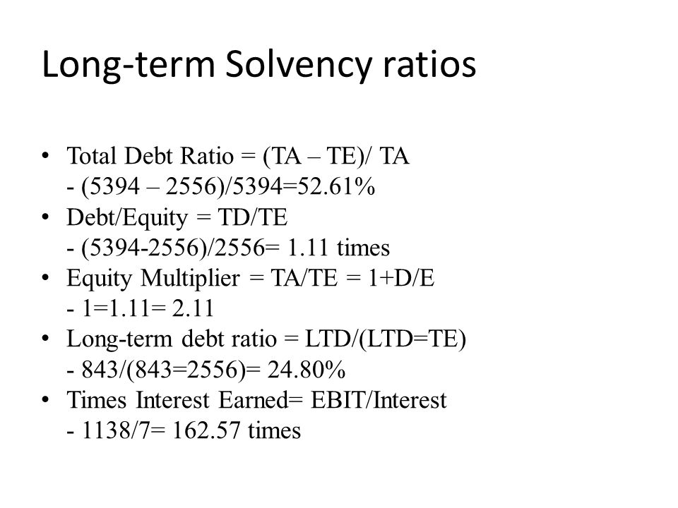 Long-term Solvency ratios Total Debt Ratio = (TA – TE)/ TA - (5394 – 2556)/5394=52.61% Debt/Equity = TD/TE - (5394-2556)/2556= 1.11 times Equity Multiplier = TA/TE = 1+D/E - 1=1.11= 2.11 Long-term debt ratio = LTD/(LTD=TE) - 843/(843=2556)= 24.80% Times Interest Earned= EBIT/Interest - 1138/7= 162.57 times