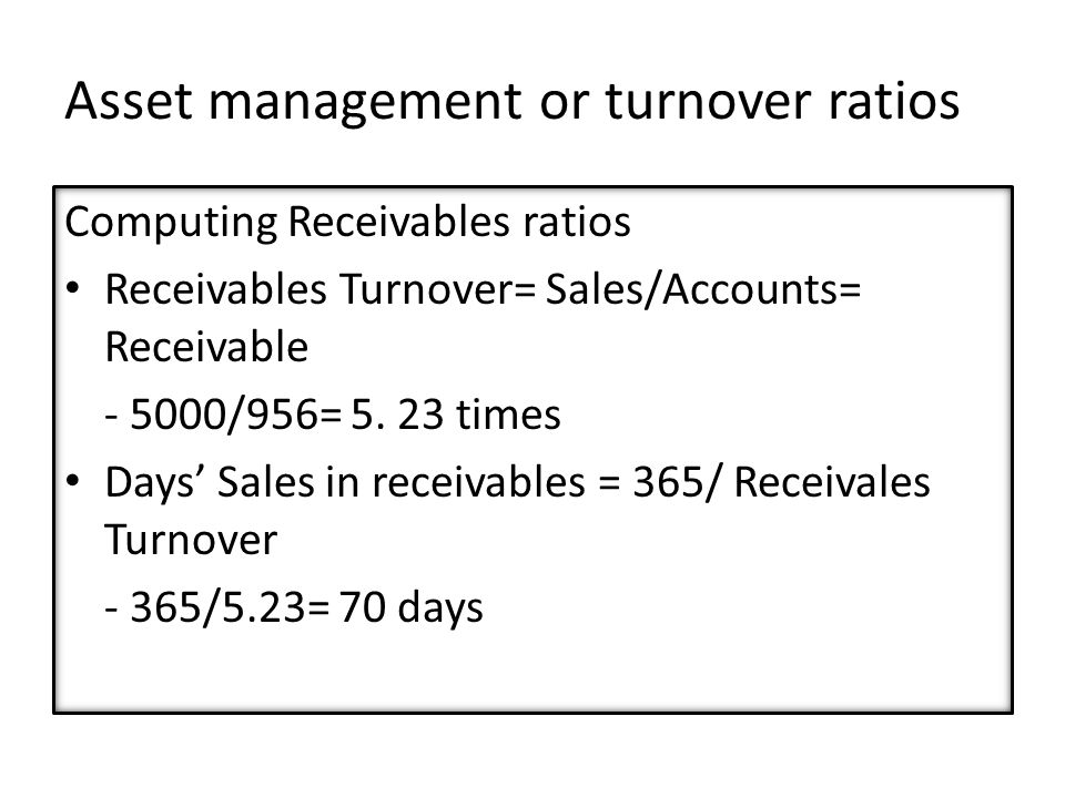 Asset management or turnover ratios Computing Receivables ratios Receivables Turnover= Sales/Accounts= Receivable - 5000/956= 5.