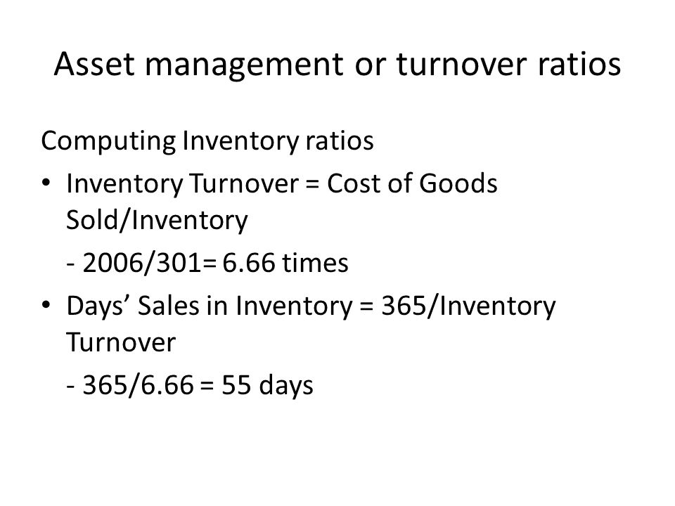 Asset management or turnover ratios Computing Inventory ratios Inventory Turnover = Cost of Goods Sold/Inventory - 2006/301= 6.66 times Days' Sales in