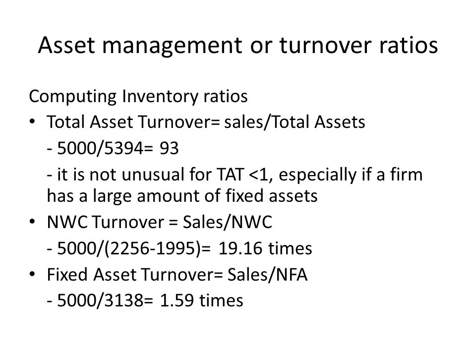 Asset management or turnover ratios Computing Inventory ratios Total Asset Turnover= sales/Total Assets - 5000/5394= 93 - it is not unusual for TAT <1, especially if a firm has a large amount of fixed assets NWC Turnover = Sales/NWC - 5000/(2256-1995)= 19.16 times Fixed Asset Turnover= Sales/NFA - 5000/3138= 1.59 times
