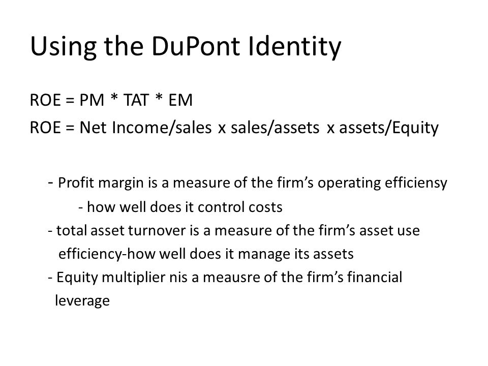Using the DuPont Identity ROE = PM * TAT * EM ROE = Net Income/sales x sales/assets x assets/Equity - Profit margin is a measure of the firm's operating efficiensy - how well does it control costs - total asset turnover is a measure of the firm's asset use efficiency-how well does it manage its assets - Equity multiplier nis a meausre of the firm's financial leverage