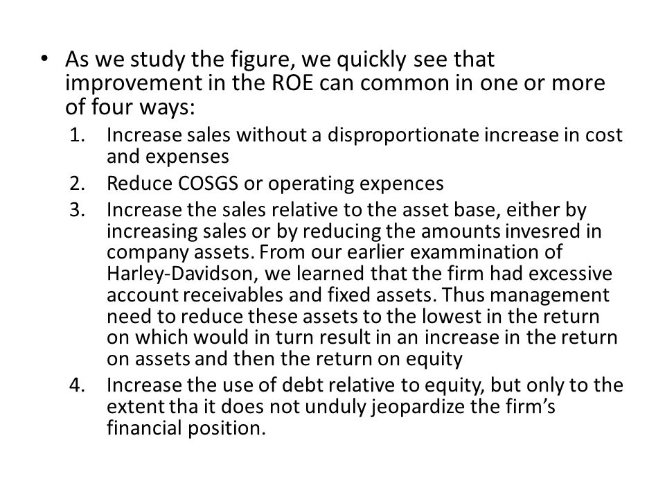 As we study the figure, we quickly see that improvement in the ROE can common in one or more of four ways: 1.Increase sales without a disproportionate increase in cost and expenses 2.Reduce COSGS or operating expences 3.Increase the sales relative to the asset base, either by increasing sales or by reducing the amounts invesred in company assets.