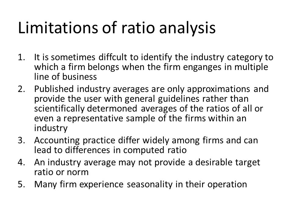 Limitations of ratio analysis 1.It is sometimes diffcult to identify the industry category to which a firm belongs when the firm enganges in multiple line of business 2.Published industry averages are only approximations and provide the user with general guidelines rather than scientifically determoned averages of the ratios of all or even a representative sample of the firms within an industry 3.Accounting practice differ widely among firms and can lead to differences in computed ratio 4.An industry average may not provide a desirable target ratio or norm 5.Many firm experience seasonality in their operation