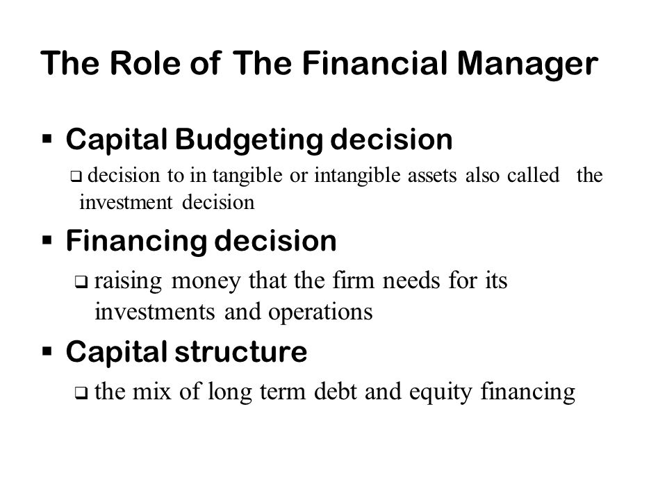 The Role of The Financial Manager  Capital Budgeting decision  decision to in tangible or intangible assets also called the investment decision  Financing decision  raising money that the firm needs for its investments and operations  Capital structure  the mix of long term debt and equity financing