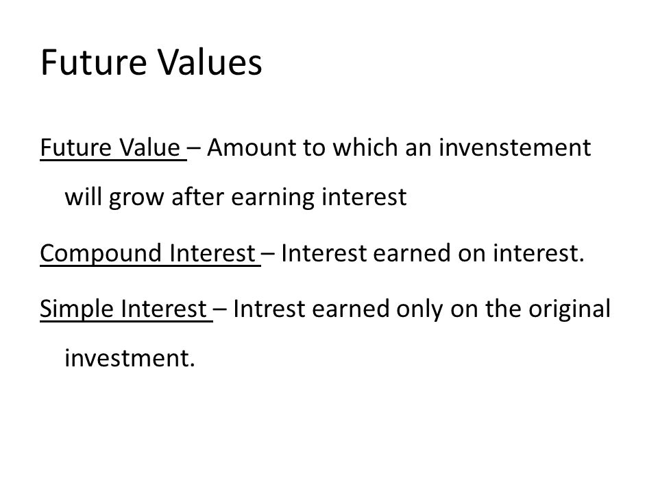 Future Values Future Value – Amount to which an invenstement will grow after earning interest Compound Interest – Interest earned on interest.