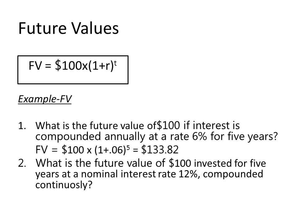 Future Values Example-FV 1.What is the future value of $100 if interest is compounded annually at a rate 6% for five years? FV = $ 100 x (1+.06) 5 = $