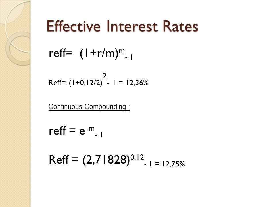 Effective Interest Rates reff= (1+r/m) m - 1 Reff= (1+0,12/2) 2 - 1 = 12,36% Continuous Compounding : reff = e m - 1 Reff = (2,71828) 0,12 - 1 = 12,75
