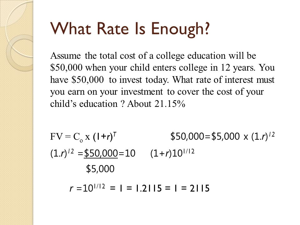 What Rate Is Enough? Assume the total cost of a college education will be $50,000 when your child enters college in 12 years. You have $50,000 to inve