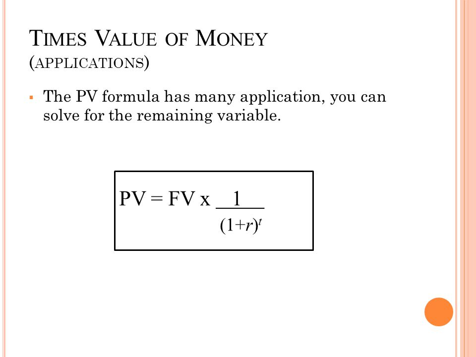 T IMES V ALUE OF M ONEY ( APPLICATIONS )  The PV formula has many application, you can solve for the remaining variable. PV = FV x 1 (1+r) t