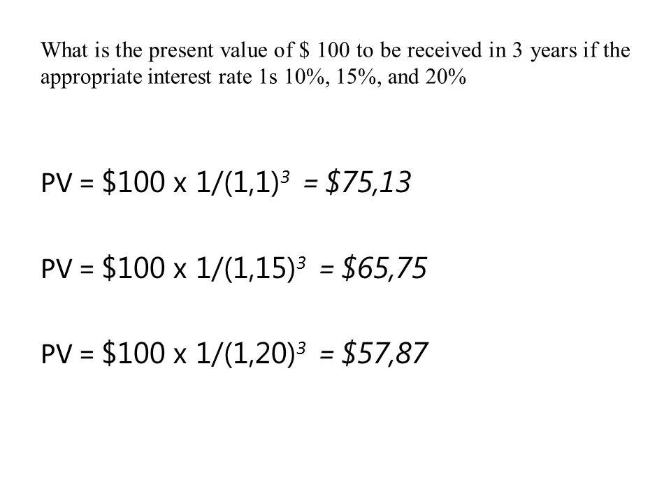 What is the present value of $ 100 to be received in 3 years if the appropriate interest rate 1s 10%, 15%, and 20% PV = $100 x 1/(1,1) 3 = $75,13 PV =