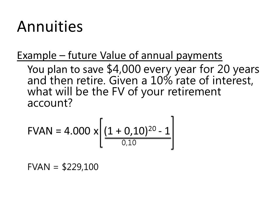 Annuities Example – future Value of annual payments You plan to save $4,000 every year for 20 years and then retire.