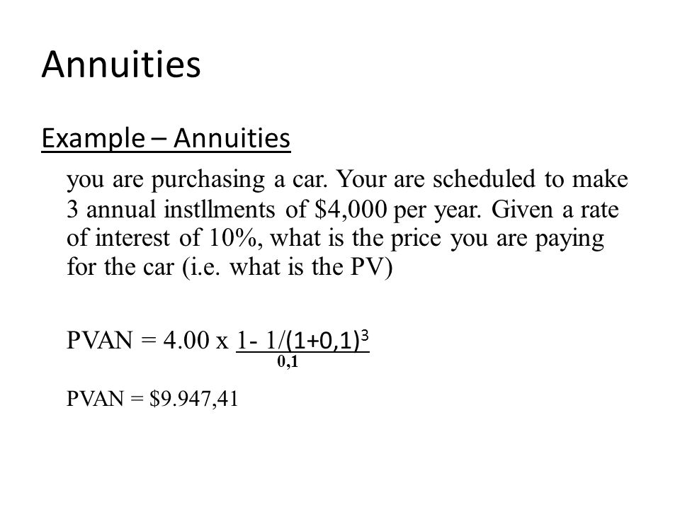 Annuities Example – Annuities you are purchasing a car. Your are scheduled to make 3 annual instllments of $4,000 per year. Given a rate of interest o