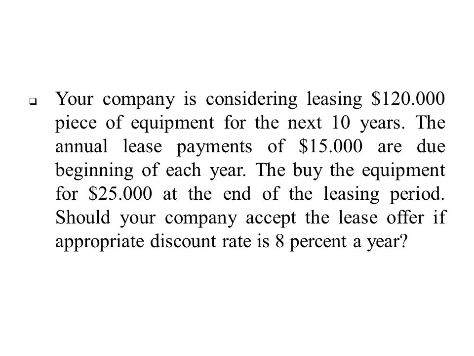  Your company is considering leasing $120.000 piece of equipment for the next 10 years. The annual lease payments of $15.000 are due beginning of eac