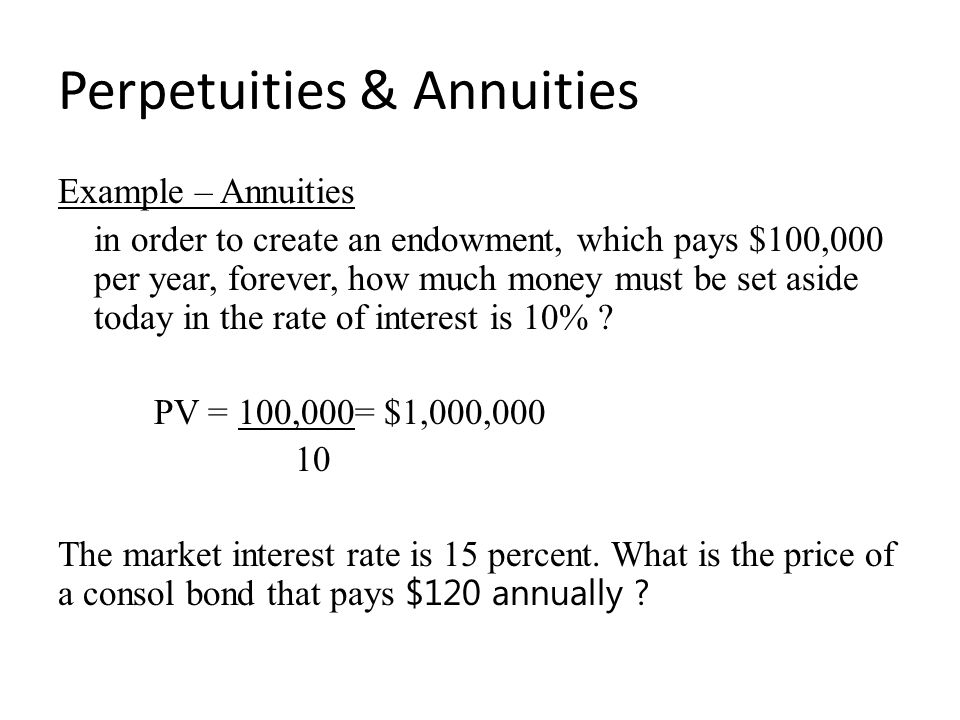 Perpetuities & Annuities Example – Annuities in order to create an endowment, which pays $100,000 per year, forever, how much money must be set aside today in the rate of interest is 10% .