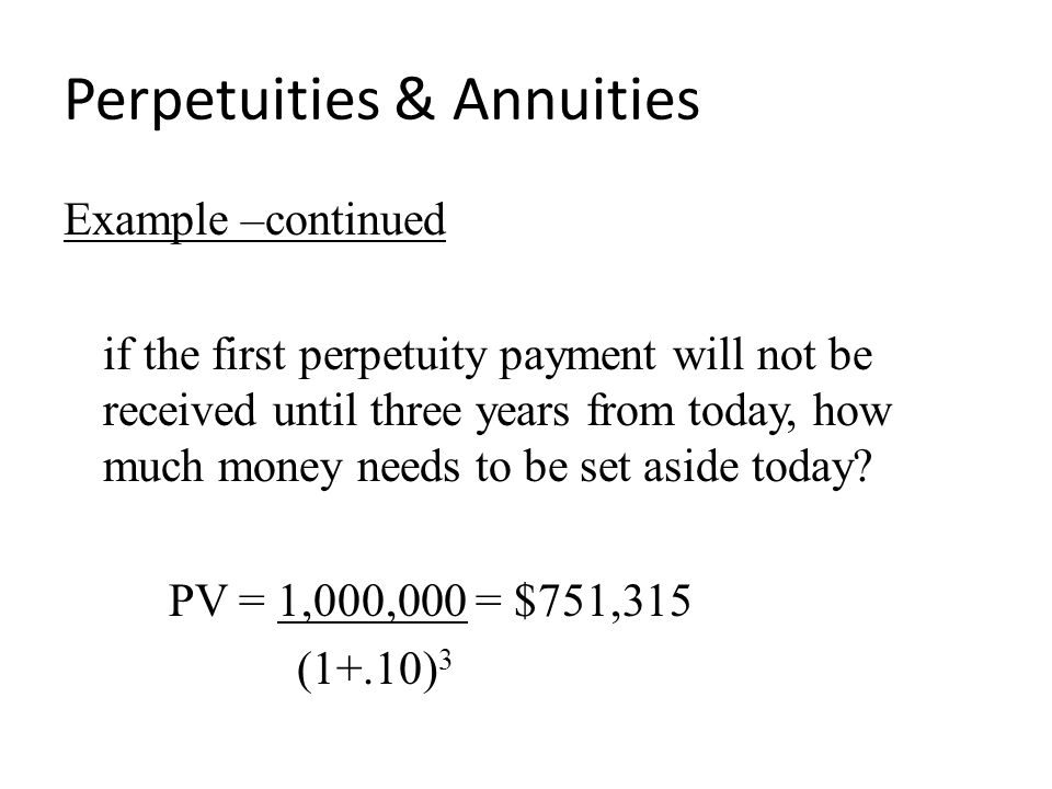 Perpetuities & Annuities Example –continued if the first perpetuity payment will not be received until three years from today, how much money needs to be set aside today.
