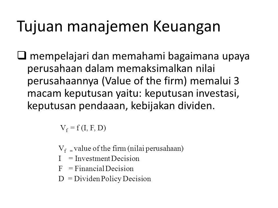 Tujuan manajemen Keuangan  mempelajari dan memahami bagaimana upaya perusahaan dalam memaksimalkan nilai perusahaannya (Value of the firm) memalui 3 macam keputusan yaitu: keputusan investasi, keputusan pendaaan, kebijakan dividen.