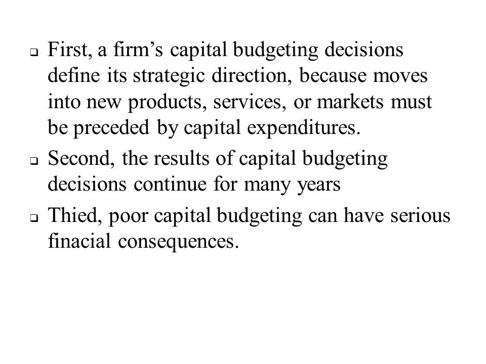  First, a firm's capital budgeting decisions define its strategic direction, because moves into new products, services, or markets must be preceded b