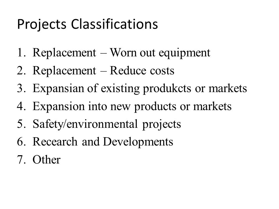 Projects Classifications 1.Replacement – Worn out equipment 2.Replacement – Reduce costs 3.Expansian of existing produkcts or markets 4.Expansion into