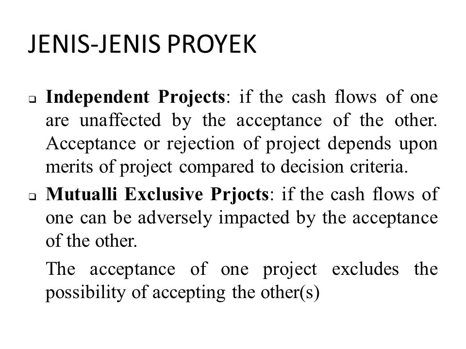 JENIS-JENIS PROYEK  Independent Projects: if the cash flows of one are unaffected by the acceptance of the other.